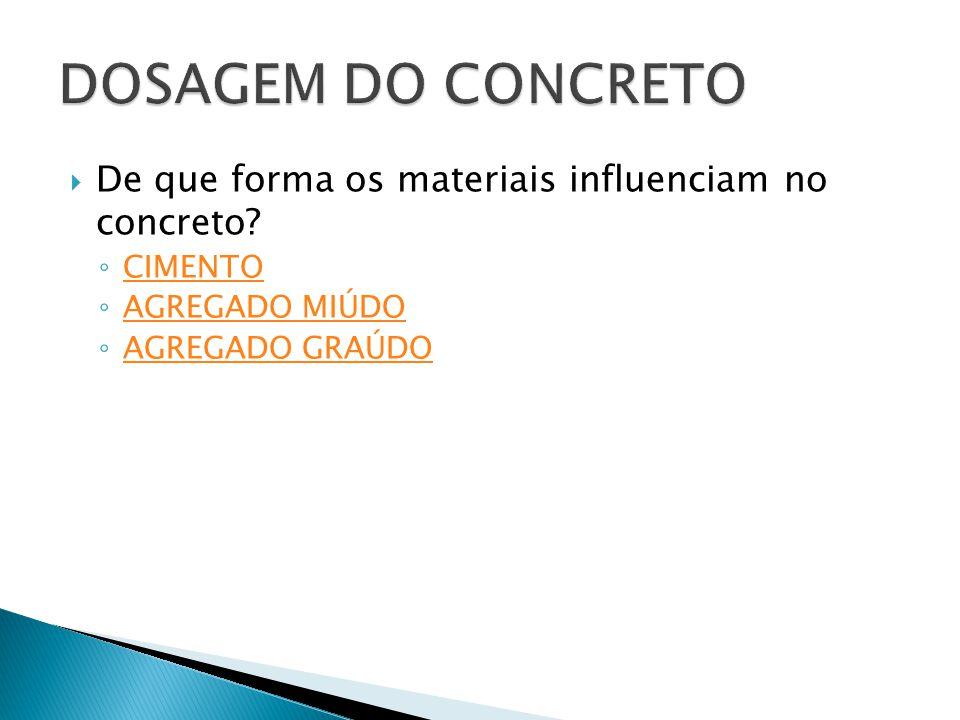  De que forma os materiais influenciam no concreto? ◦ CIMENTO CIMENTO ◦ AGREGADO MIÚDO AGREGADO MIÚDO ◦ AGREGADO GRAÚDO AGREGADO GRAÚDO