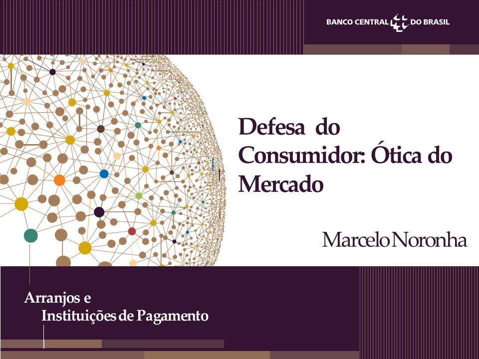 Arranjos e Instituições de Pagamento Defesa do Consumidor: Ótica do Mercado Marcelo Noronha