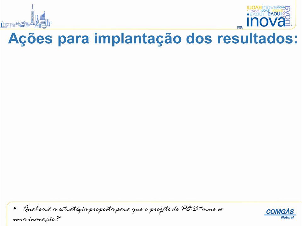 Qual será a estratégia proposta para que o projeto de P&D torne-se uma inovação? Ações para implantação dos resultados: