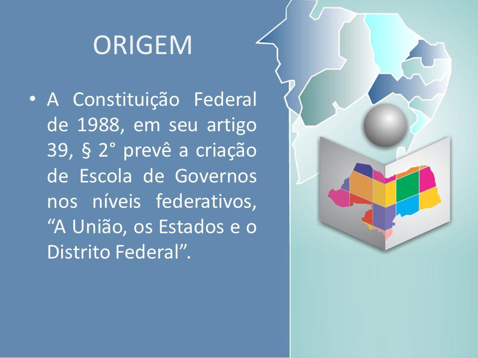 """ORIGEM A Constituição Federal de 1988, em seu artigo 39, § 2° prevê a criação de Escola de Governos nos níveis federativos, """"A União, os Estados e o D"""