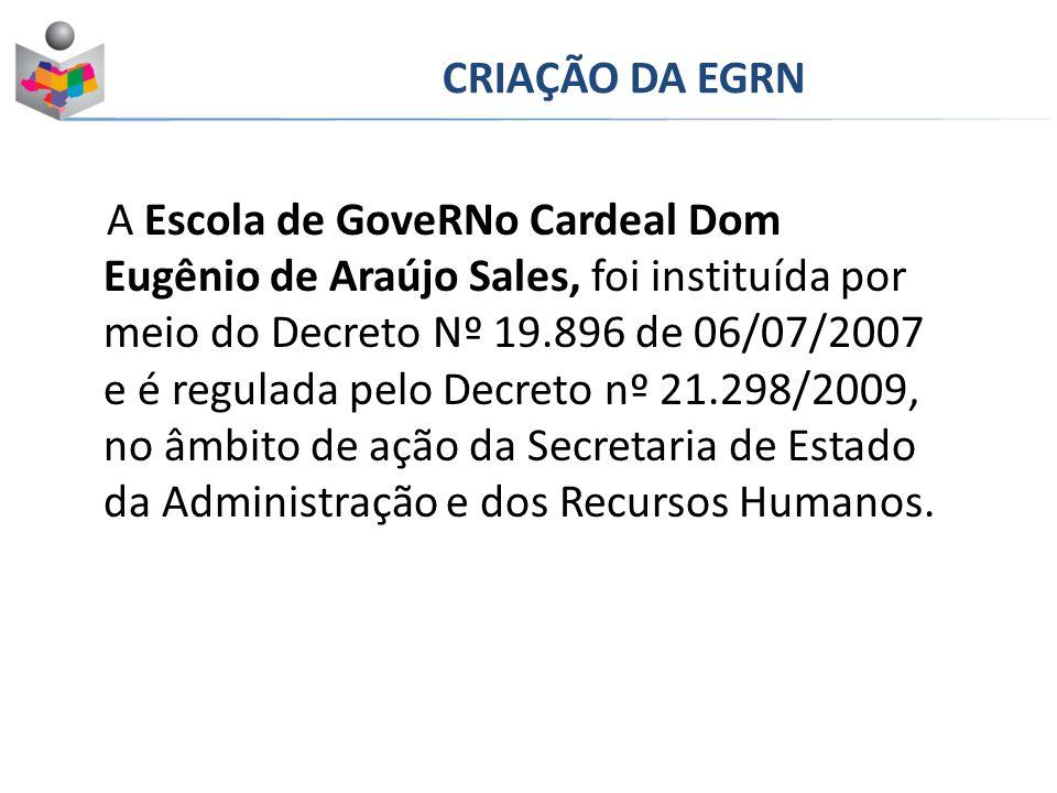 A Escola de GoveRNo Cardeal Dom Eugênio de Araújo Sales, foi instituída por meio do Decreto Nº 19.896 de 06/07/2007 e é regulada pelo Decreto nº 21.298/2009, no âmbito de ação da Secretaria de Estado da Administração e dos Recursos Humanos.