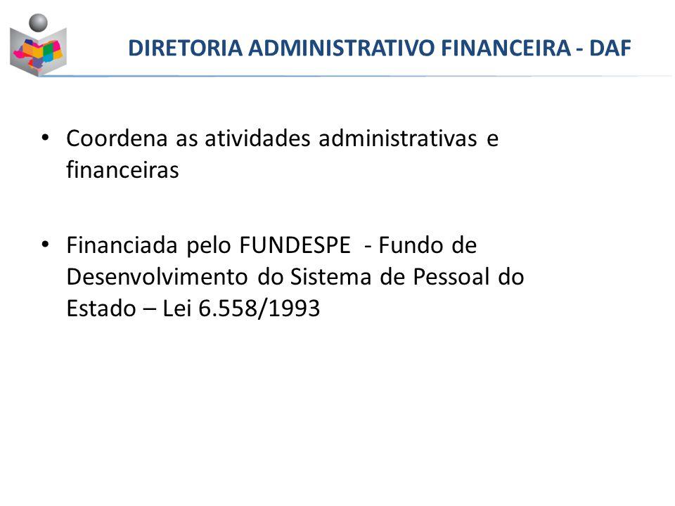 Coordena as atividades administrativas e financeiras Financiada pelo FUNDESPE - Fundo de Desenvolvimento do Sistema de Pessoal do Estado – Lei 6.558/1993 DIRETORIA ADMINISTRATIVO FINANCEIRA - DAF