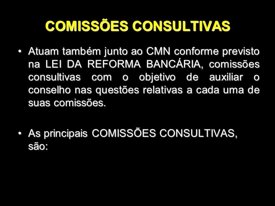 COMISSÕES CONSULTIVAS Atuam também junto ao CMN conforme previsto na LEI DA REFORMA BANCÁRIA, comissões consultivas com o objetivo de auxiliar o conse