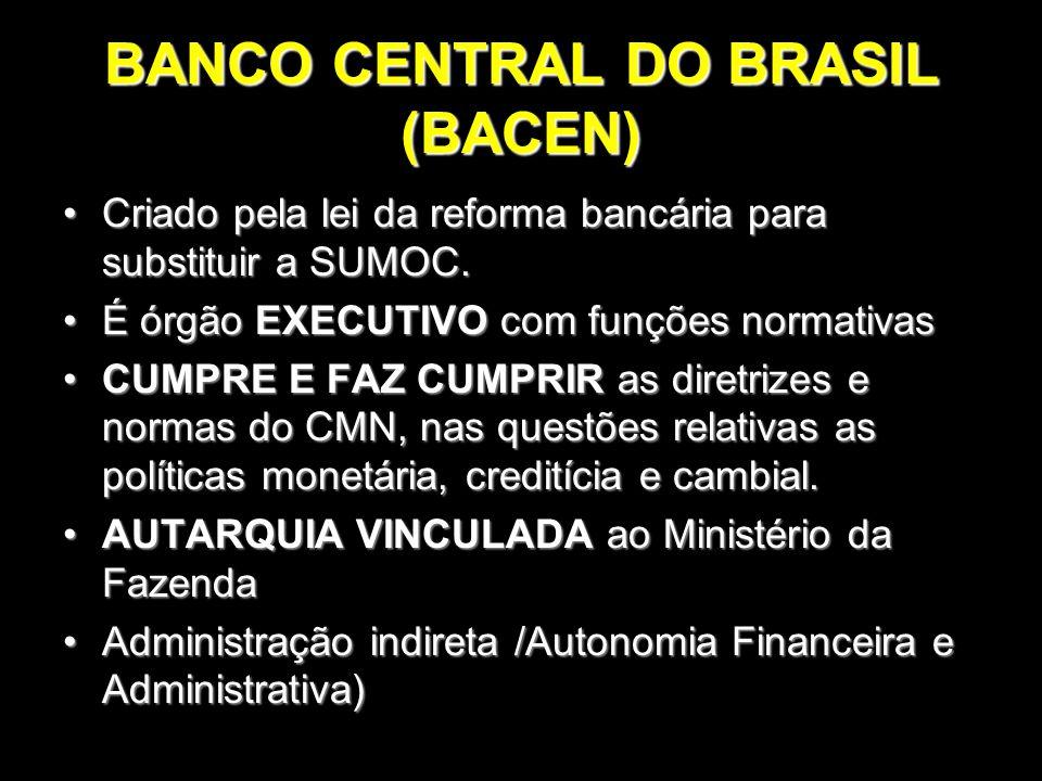BANCO CENTRAL DO BRASIL (BACEN) Criado pela lei da reforma bancária para substituir a SUMOC.Criado pela lei da reforma bancária para substituir a SUMO
