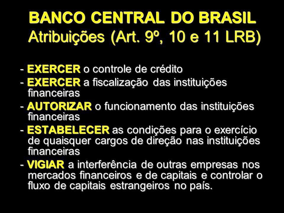 BANCO CENTRAL DO BRASIL Atribuições (Art. 9º, 10 e 11 LRB) - EXERCER o controle de crédito - EXERCER o controle de crédito - EXERCER a fiscalização da