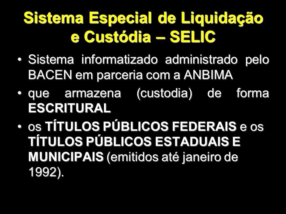 Sistema Especial de Liquidação e Custódia – SELIC Sistema informatizado administrado pelo BACEN em parceria com a ANBIMASistema informatizado administ