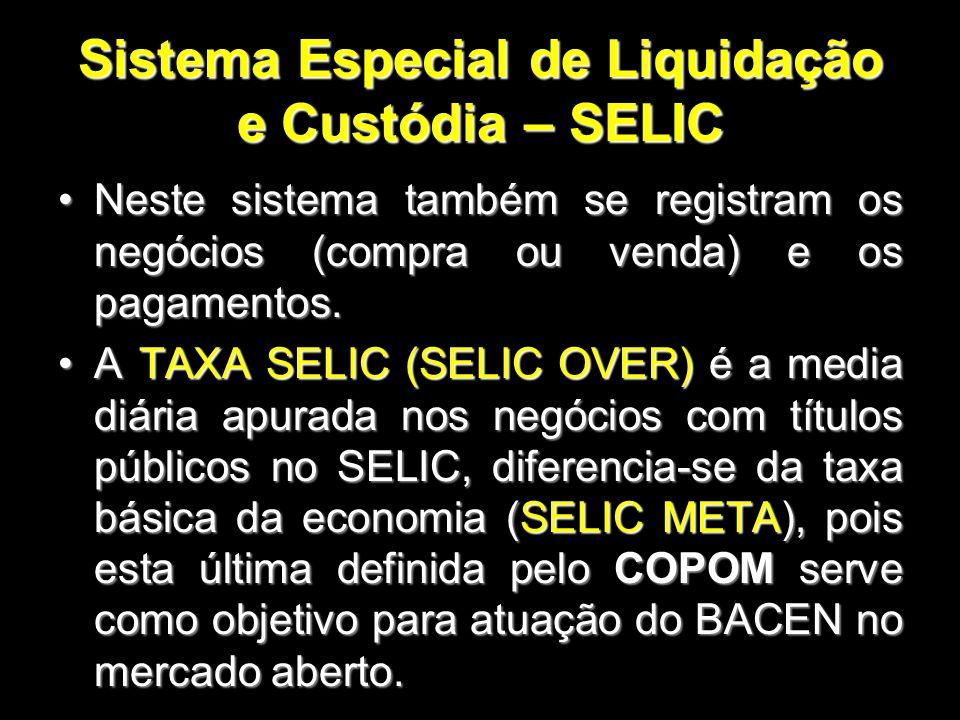 Sistema Especial de Liquidação e Custódia – SELIC Neste sistema também se registram os negócios (compra ou venda) e os pagamentos.Neste sistema também