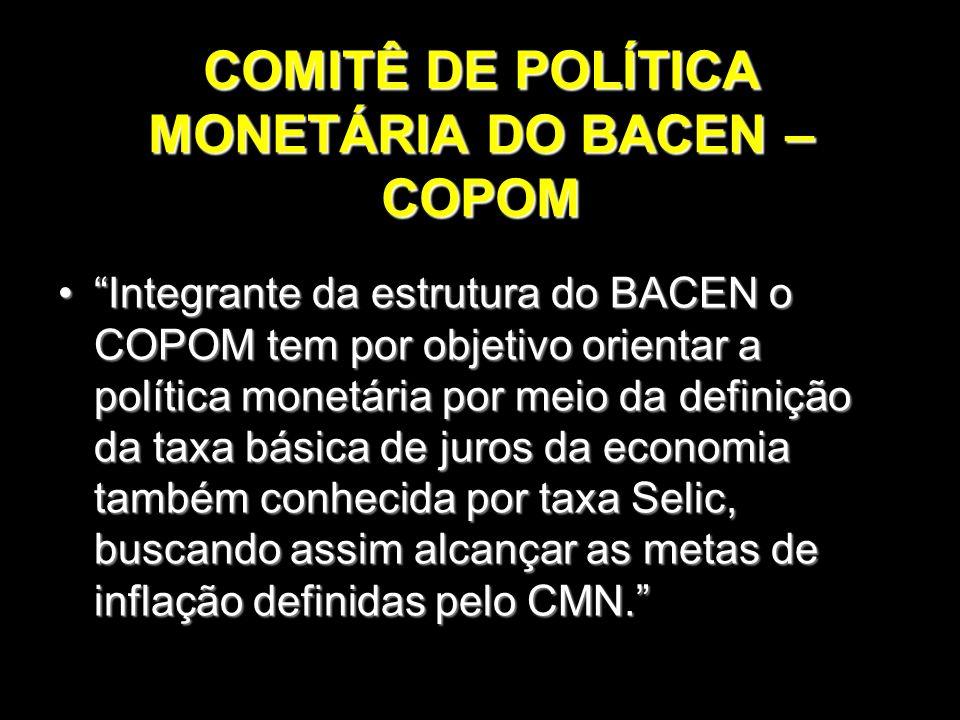 """COMITÊ DE POLÍTICA MONETÁRIA DO BACEN – COPOM """"Integrante da estrutura do BACEN o COPOM tem por objetivo orientar a política monetária por meio da def"""
