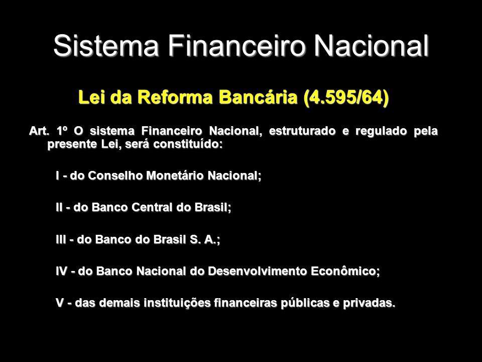 Sistema Financeiro Nacional Lei da Reforma Bancária (4.595/64) Art. 1º O sistema Financeiro Nacional, estruturado e regulado pela presente Lei, será c
