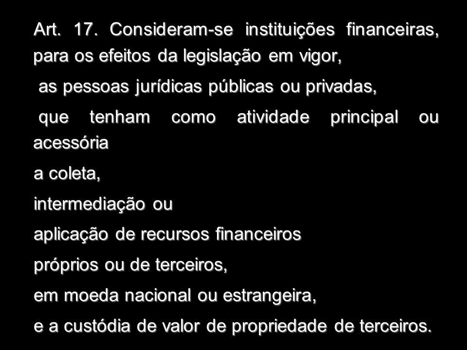 Art. 17. Consideram-se instituições financeiras, para os efeitos da legislação em vigor, as pessoas jurídicas públicas ou privadas, as pessoas jurídic