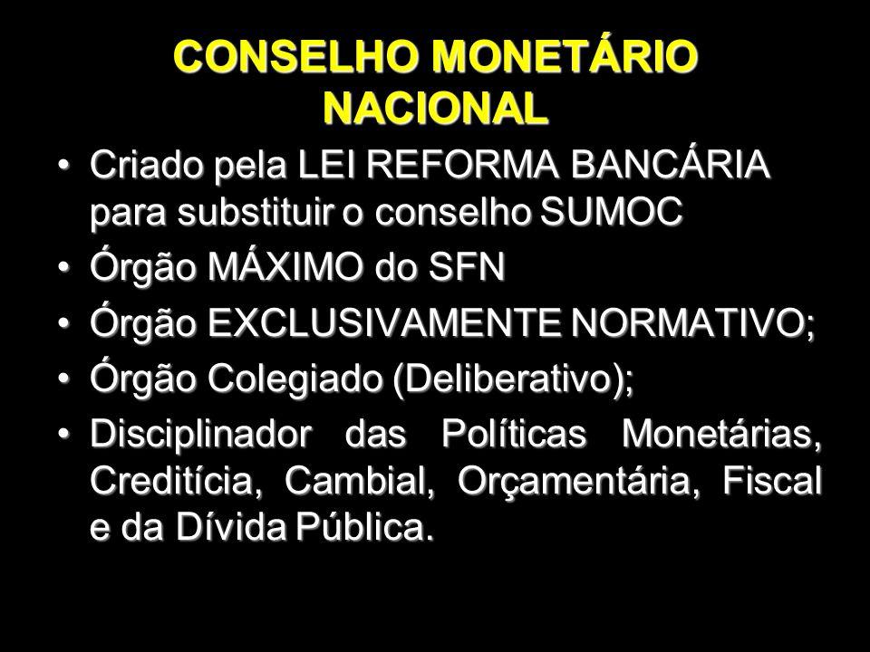 CONSELHO MONETÁRIO NACIONAL Criado pela LEI REFORMA BANCÁRIA para substituir o conselho SUMOCCriado pela LEI REFORMA BANCÁRIA para substituir o consel