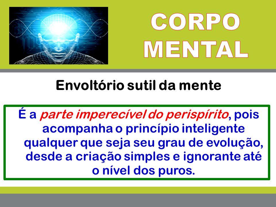 Envoltório sutil da mente É a parte imperecível do perispírito, pois acompanha o princípio inteligente qualquer que seja seu grau de evolução, desde a