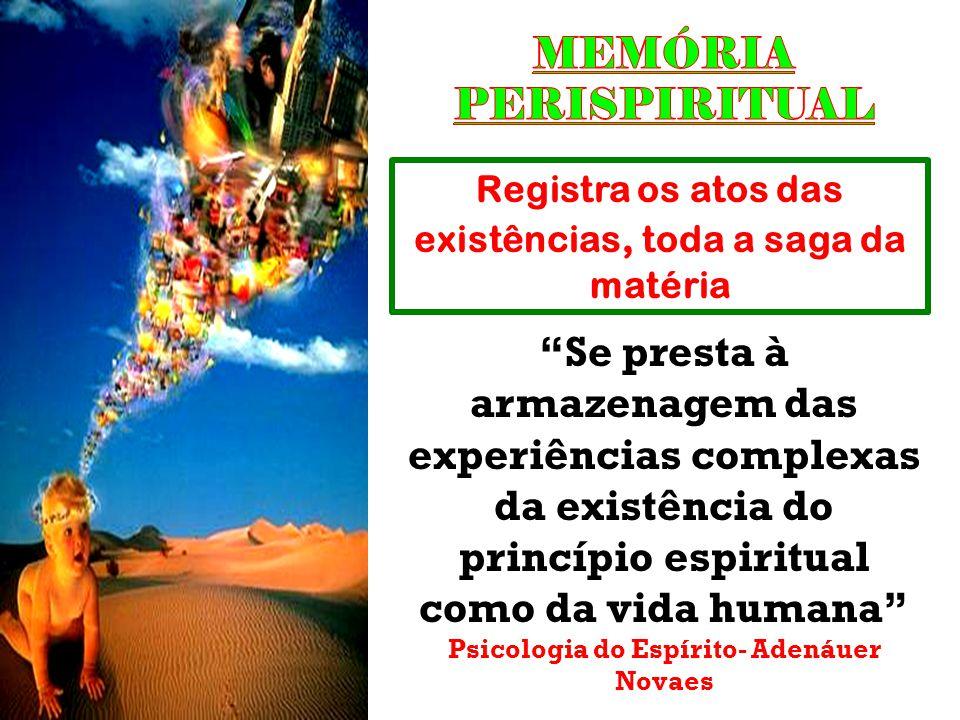 """Registra os atos das existências, toda a saga da matéria """"Se presta à armazenagem das experiências complexas da existência do princípio espiritual com"""