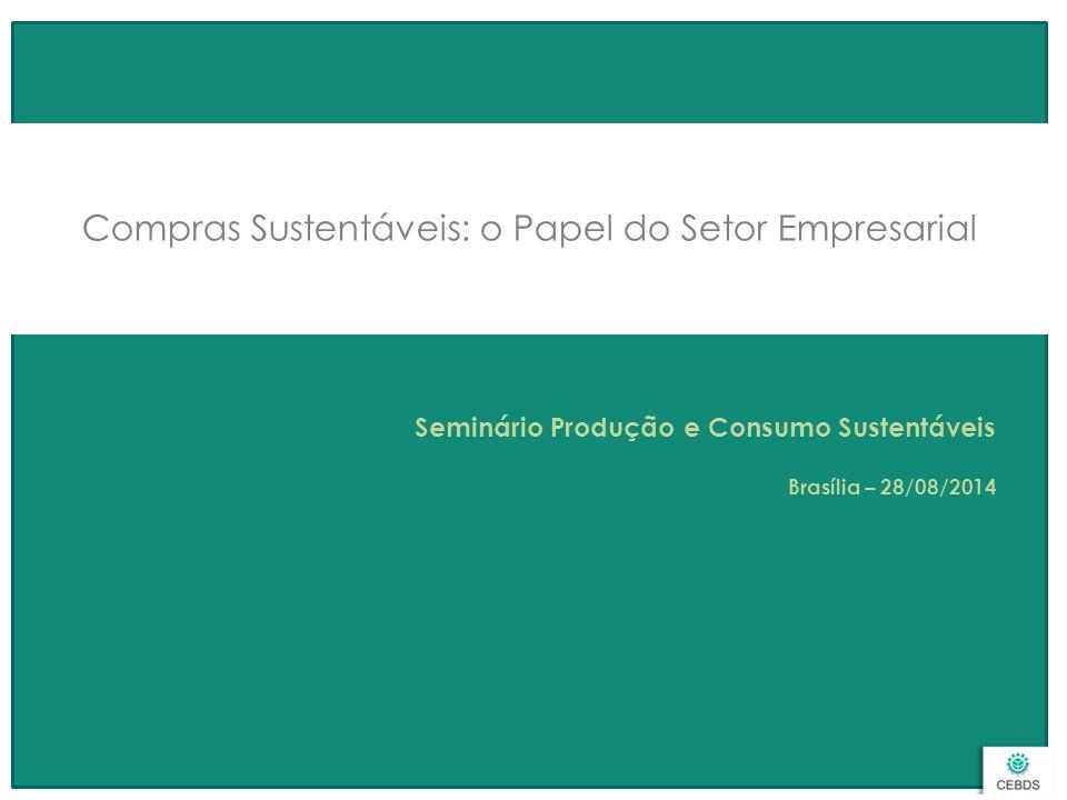 Compras Sustentáveis: o Papel do Setor Empresarial Seminário Produção e Consumo Sustentáveis Brasília – 28/08/2014