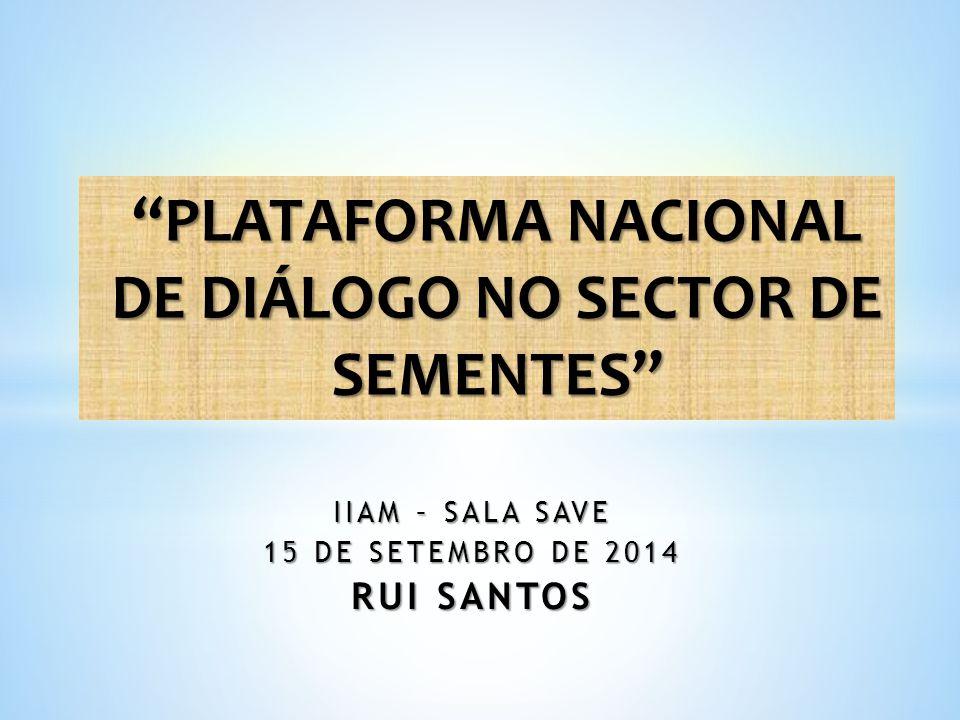 IIAM – SALA SAVE 15 DE SETEMBRO DE 2014 RUI SANTOS PLATAFORMA NACIONAL DE DIÁLOGO NO SECTOR DE SEMENTES