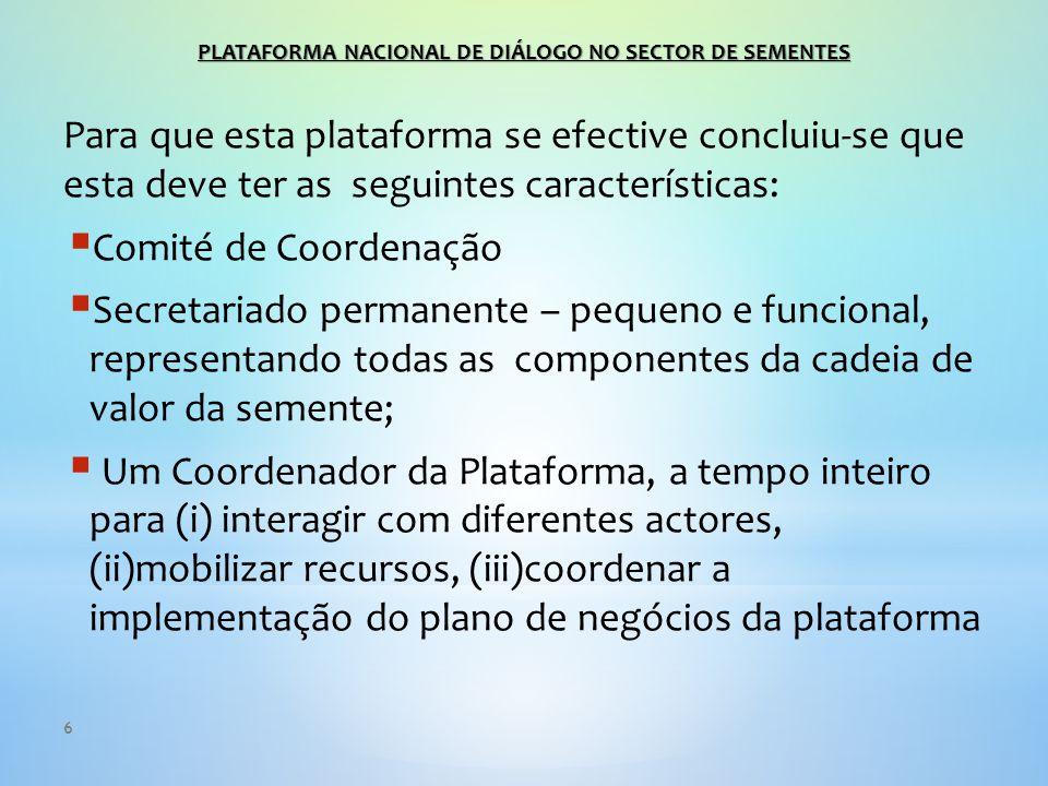 6 Para que esta plataforma se efective concluiu-se que esta deve ter as seguintes características:  Comité de Coordenação  Secretariado permanente – pequeno e funcional, representando todas as componentes da cadeia de valor da semente;  Um Coordenador da Plataforma, a tempo inteiro para (i) interagir com diferentes actores, (ii)mobilizar recursos, (iii)coordenar a implementação do plano de negócios da plataforma PLATAFORMA NACIONAL DE DIÁLOGO NO SECTOR DE SEMENTES