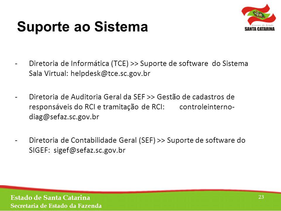 -Diretoria de Informática (TCE) >> Suporte de software do Sistema Sala Virtual: helpdesk@tce.sc.gov.br -Diretoria de Auditoria Geral da SEF >> Gestão de cadastros de responsáveis do RCI e tramitação de RCI: controleinterno- diag@sefaz.sc.gov.br -Diretoria de Contabilidade Geral (SEF) >> Suporte de software do SIGEF: sigef@sefaz.sc.gov.br Estado de Santa Catarina Secretaria de Estado da Fazenda 23 Suporte ao Sistema
