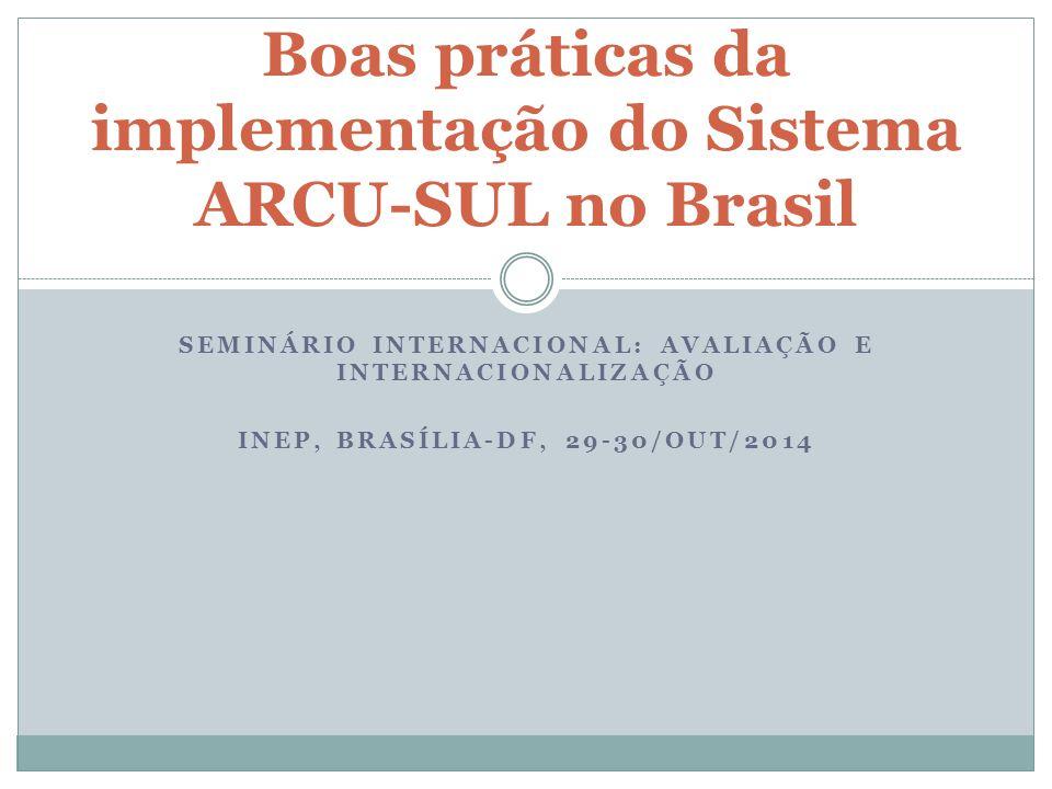 SEMINÁRIO INTERNACIONAL: AVALIAÇÃO E INTERNACIONALIZAÇÃO INEP, BRASÍLIA-DF, 29-30/OUT/2014 Boas práticas da implementação do Sistema ARCU-SUL no Brasil
