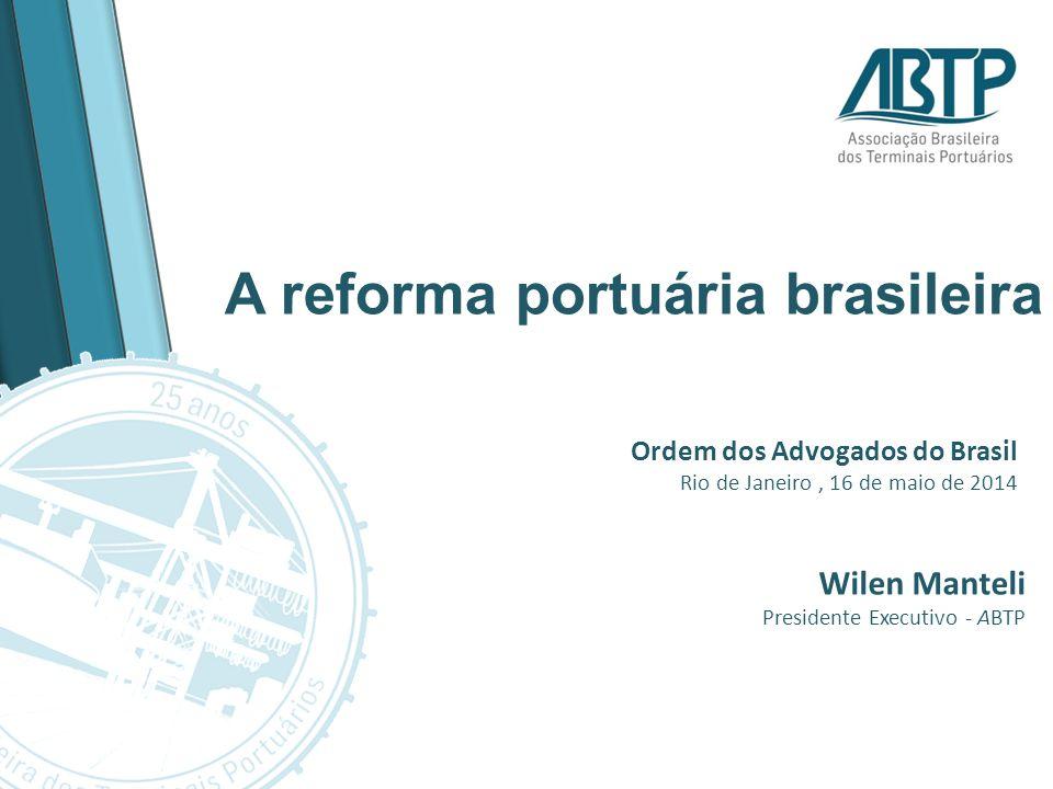 Ordem dos Advogados do Brasil Rio de Janeiro, 16 de maio de 2014 Wilen Manteli Presidente Executivo - ABTP A reforma portuária brasileira