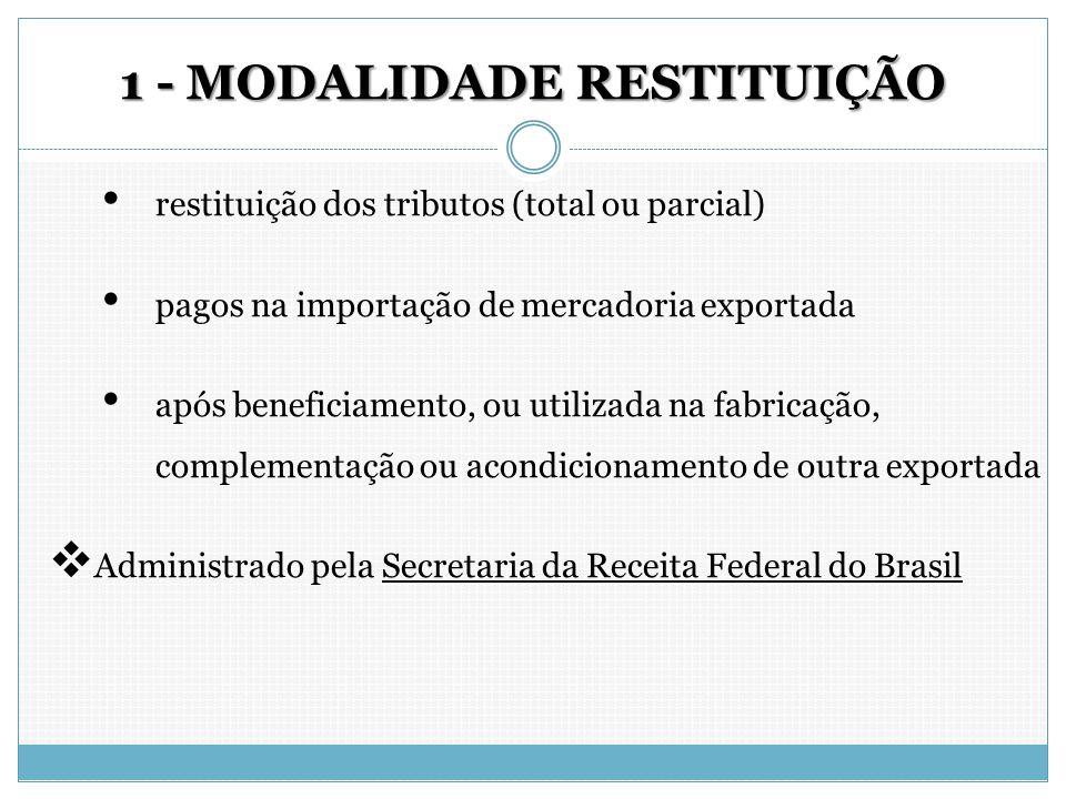 1 - MODALIDADE RESTITUIÇÃO restituição dos tributos (total ou parcial) pagos na importação de mercadoria exportada após beneficiamento, ou utilizada n