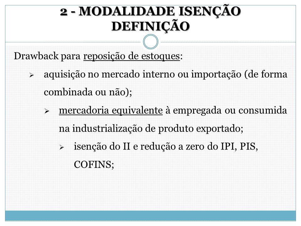 2 - MODALIDADE ISENÇÃO DEFINIÇÃO Drawback para reposição de estoques:  aquisição no mercado interno ou importação (de forma combinada ou não);  merc