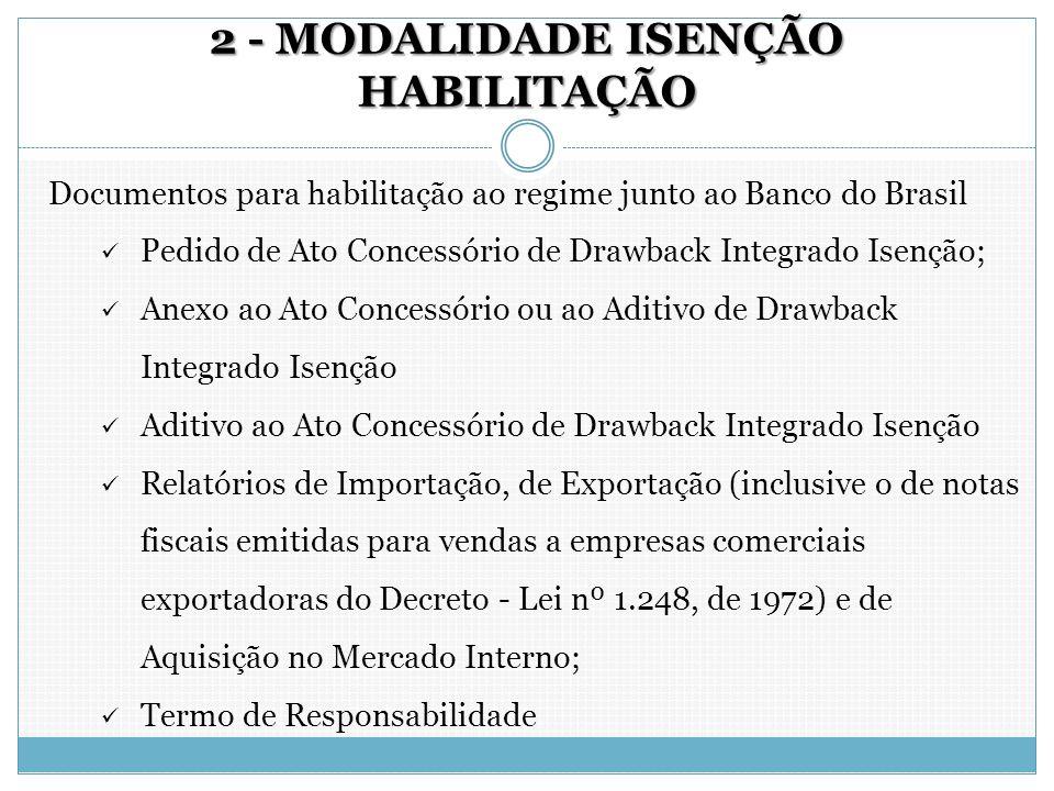 2 - MODALIDADE ISENÇÃO HABILITAÇÃO Documentos para habilitação ao regime junto ao Banco do Brasil Pedido de Ato Concessório de Drawback Integrado Isen