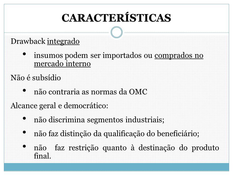 CARACTERÍSTICAS Drawback integrado insumos podem ser importados ou comprados no mercado interno Não é subsídio não contraria as normas da OMC Alcance