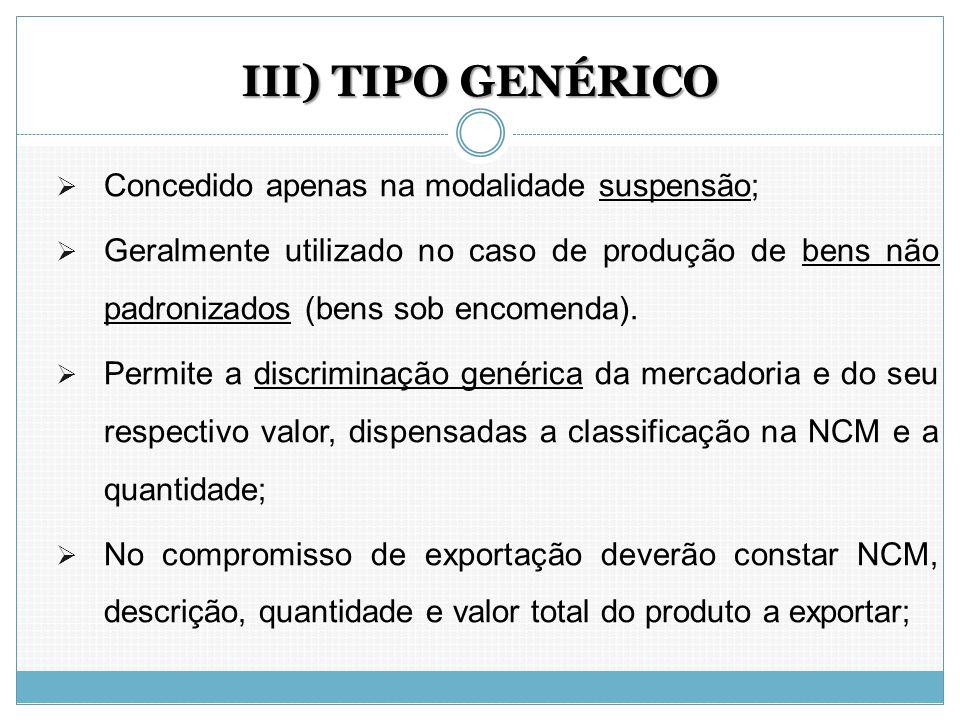 III) TIPO GENÉRICO  Concedido apenas na modalidade suspensão;  Geralmente utilizado no caso de produção de bens não padronizados (bens sob encomenda