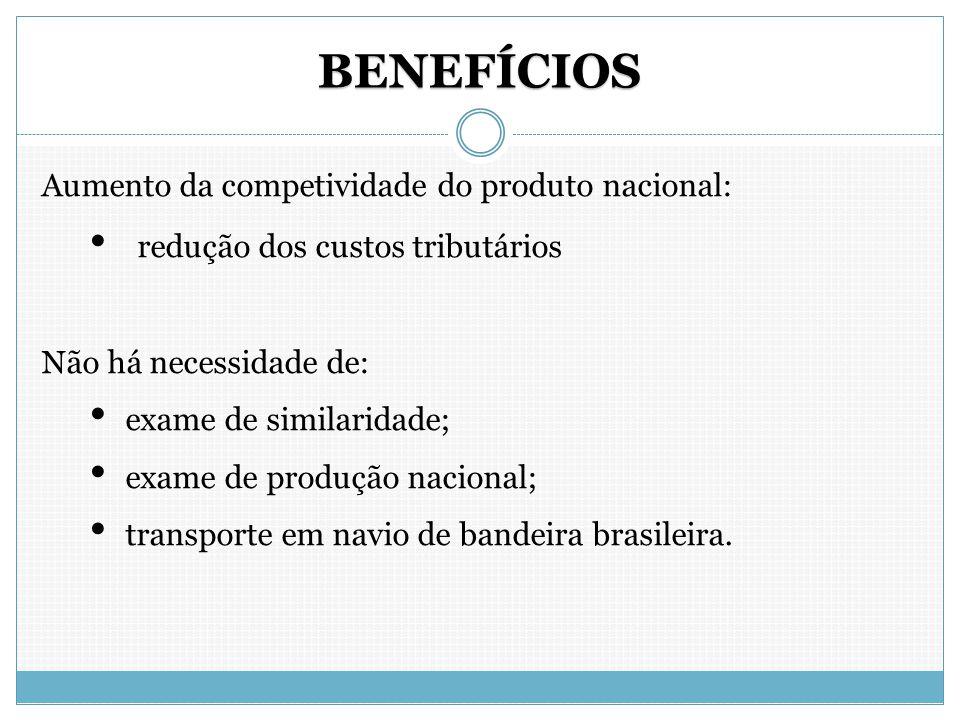 BENEFÍCIOS Aumento da competividade do produto nacional: redução dos custos tributários Não há necessidade de: exame de similaridade; exame de produçã