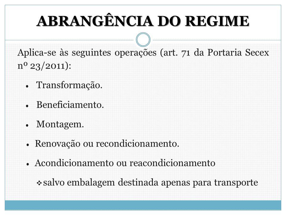 ABRANGÊNCIA DO REGIME Aplica-se às seguintes operações (art. 71 da Portaria Secex nº 23/2011):  Transformação.  Beneficiamento.  Montagem.  Renova