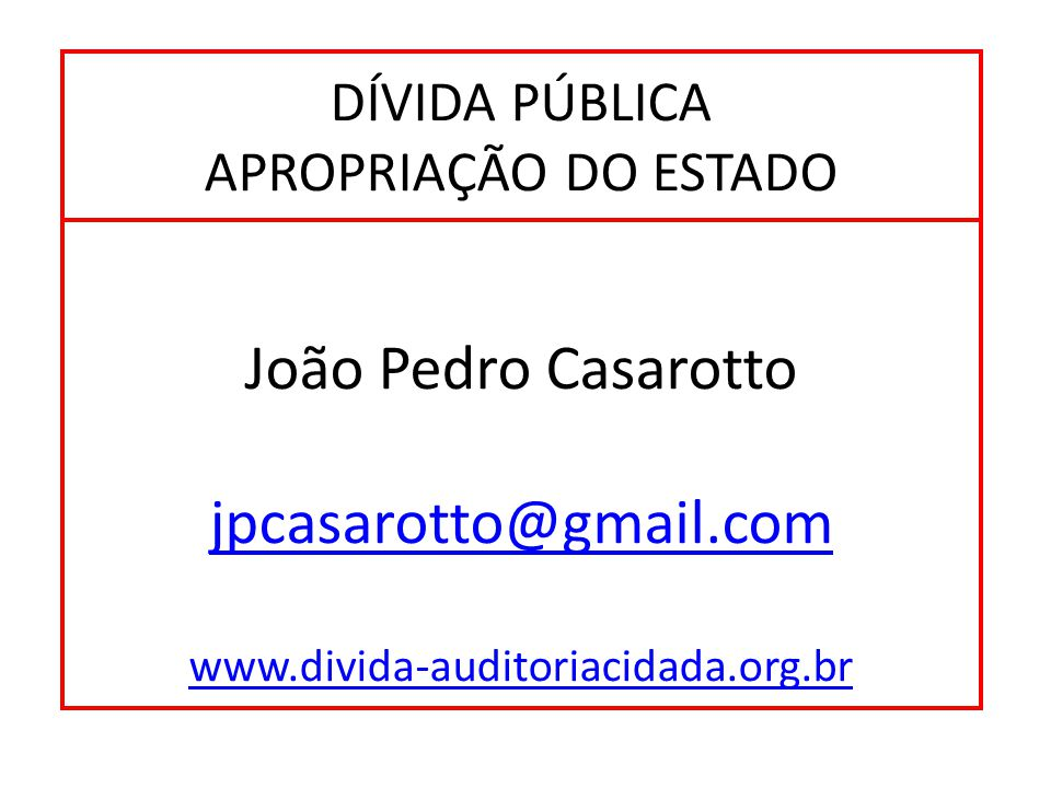 DÍVIDA PÚBLICA APROPRIAÇÃO DO ESTADO João Pedro Casarotto jpcasarotto@gmail.com www.divida-auditoriacidada.org.br