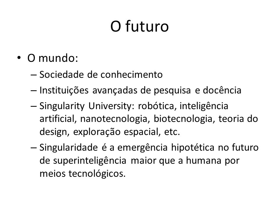 O futuro O mundo: – Sociedade de conhecimento – Instituições avançadas de pesquisa e docência – Singularity University: robótica, inteligência artificial, nanotecnologia, biotecnologia, teoria do design, exploração espacial, etc.