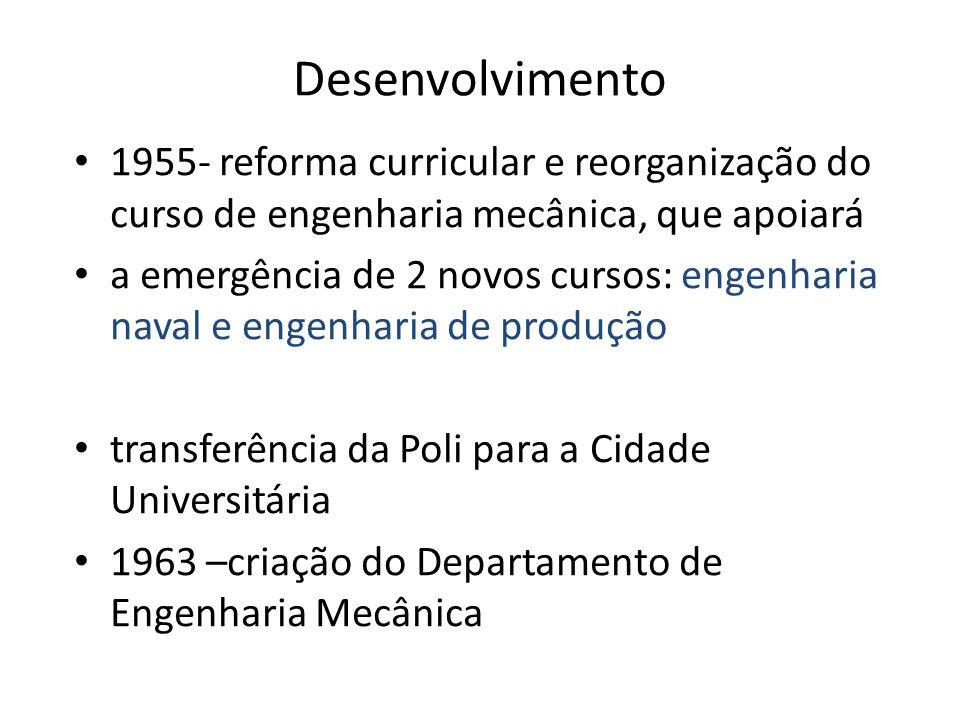 Desenvolvimento 1955- reforma curricular e reorganização do curso de engenharia mecânica, que apoiará a emergência de 2 novos cursos: engenharia naval e engenharia de produção transferência da Poli para a Cidade Universitária 1963 –criação do Departamento de Engenharia Mecânica