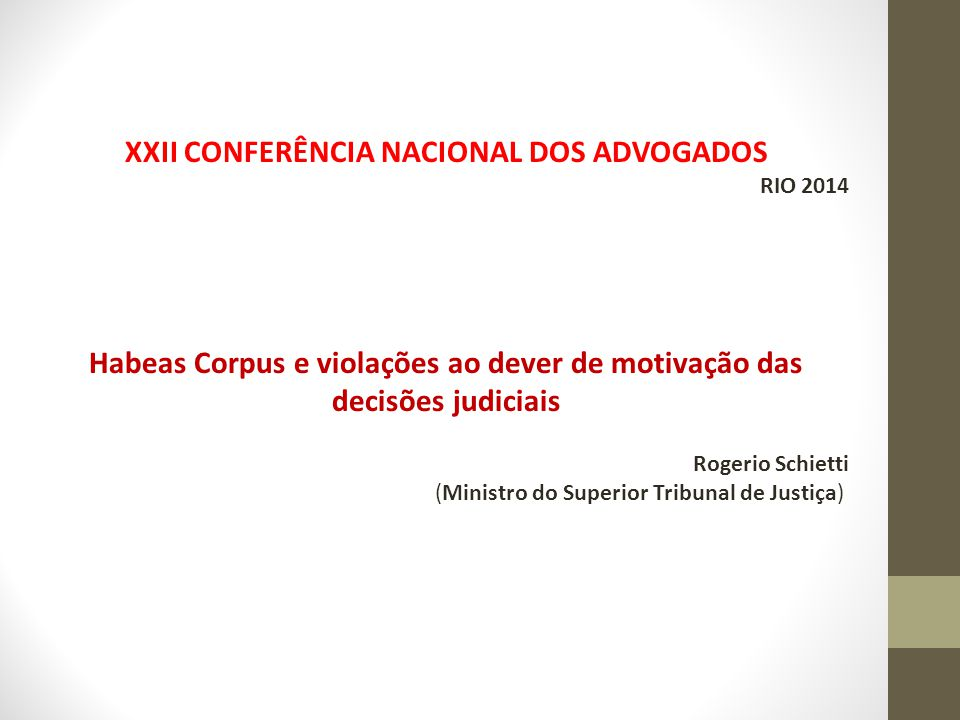 XXII CONFERÊNCIA NACIONAL DOS ADVOGADOS RIO 2014 Habeas Corpus e violações ao dever de motivação das decisões judiciais Rogerio Schietti (Ministro do Superior Tribunal de Justiça)