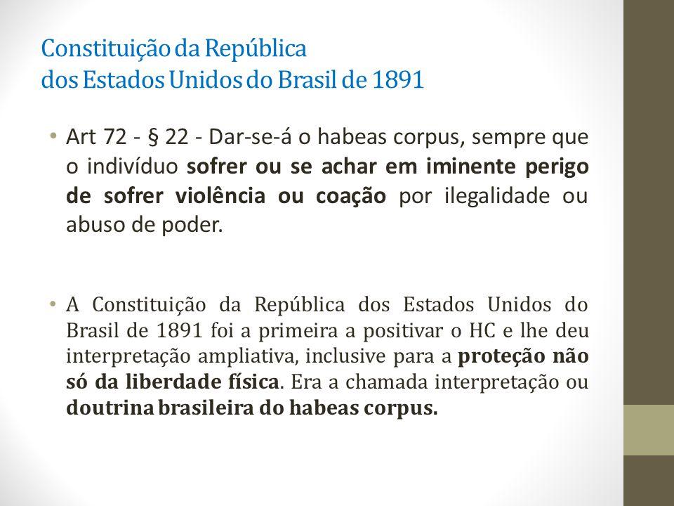 Constituição da República dos Estados Unidos do Brasil de 1891 Art 72 - § 22 - Dar-se-á o habeas corpus, sempre que o indivíduo sofrer ou se achar em iminente perigo de sofrer violência ou coação por ilegalidade ou abuso de poder.