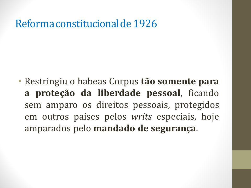 Reforma constitucional de 1926 Restringiu o habeas Corpus tão somente para a proteção da liberdade pessoal, ficando sem amparo os direitos pessoais, protegidos em outros países pelos writs especiais, hoje amparados pelo mandado de segurança.