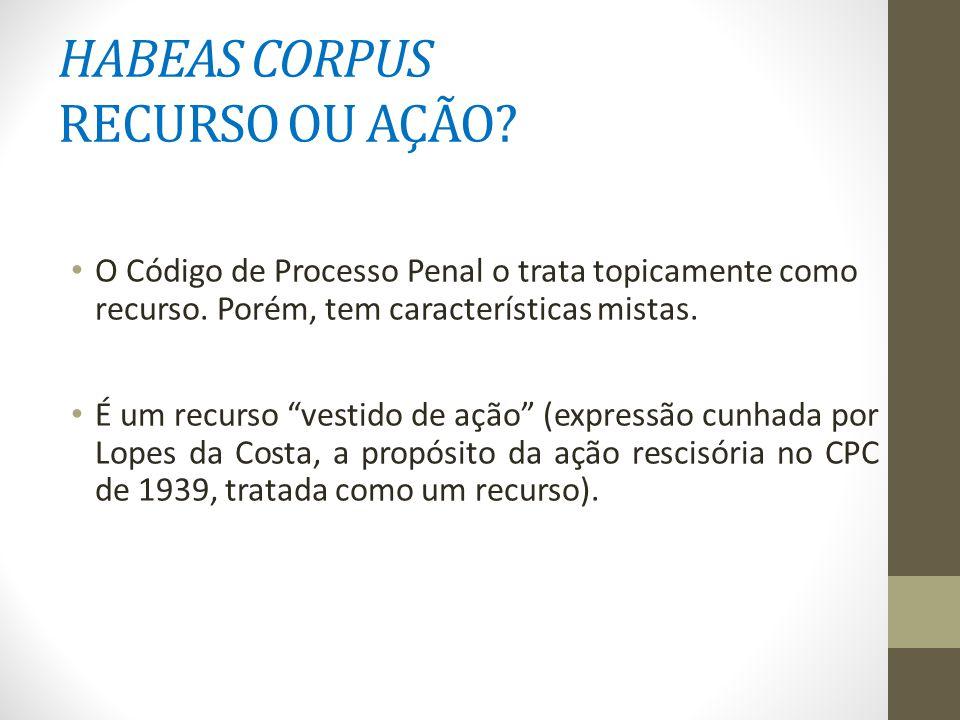HABEAS CORPUS RECURSO OU AÇÃO. O Código de Processo Penal o trata topicamente como recurso.