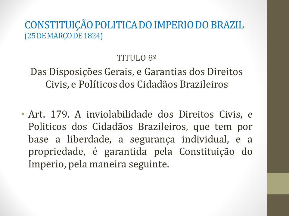CONSTITUIÇÃO POLITICA DO IMPERIO DO BRAZIL (25 DE MARÇO DE 1824) TITULO 8º Das Disposições Gerais, e Garantias dos Direitos Civis, e Políticos dos Cidadãos Brazileiros Art.