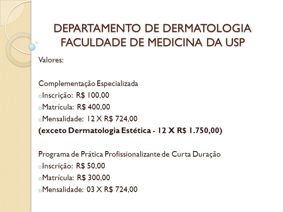 DEPARTAMENTO DE DERMATOLOGIA FACULDADE DE MEDICINA DA USP Valores: Complementação Especializada o Inscrição: R$ 100,00 o Matrícula: R$ 400,00 o Mensal