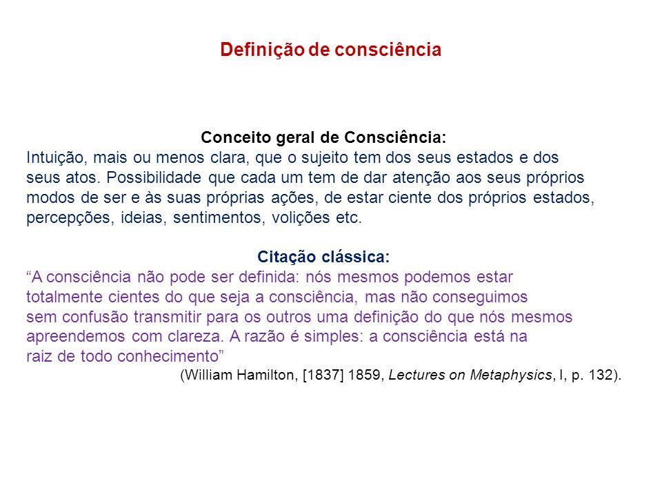 Definição de consciência Conceito geral de Consciência: Intuição, mais ou menos clara, que o sujeito tem dos seus estados e dos seus atos.