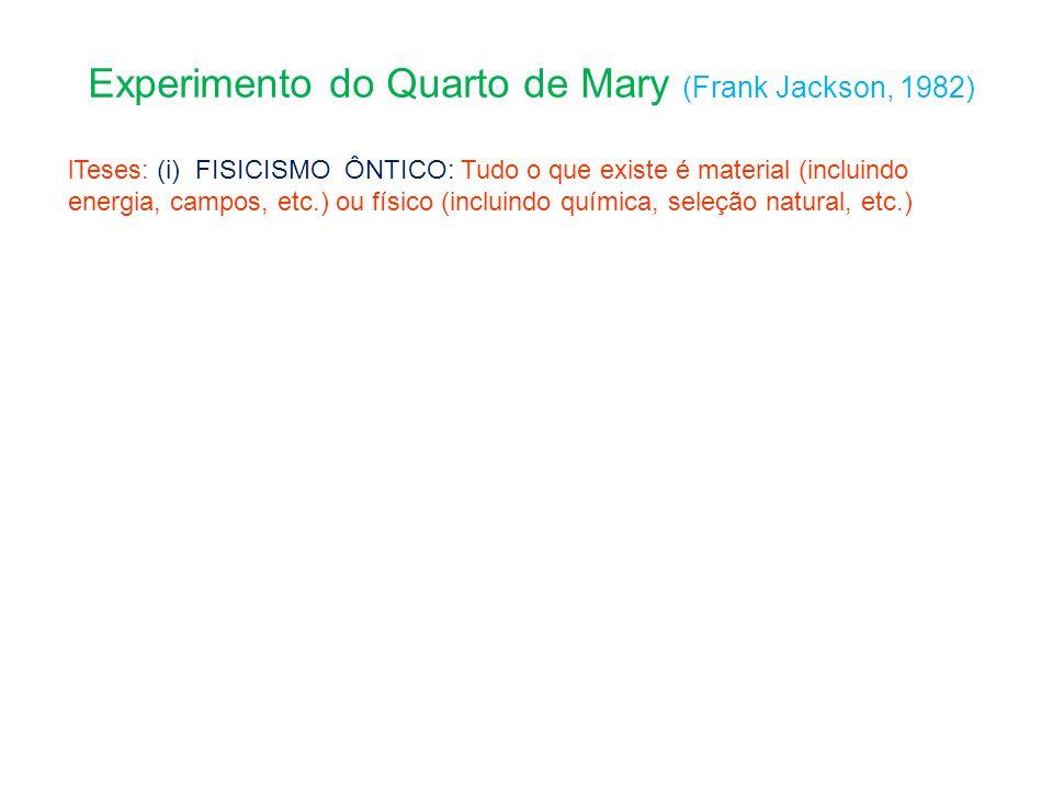 Experimento do Quarto de Mary (Frank Jackson, 1982) lTeses: (i) FISICISMO ÔNTICO: Tudo o que existe é material (incluindo energia, campos, etc.) ou físico (incluindo química, seleção natural, etc.)
