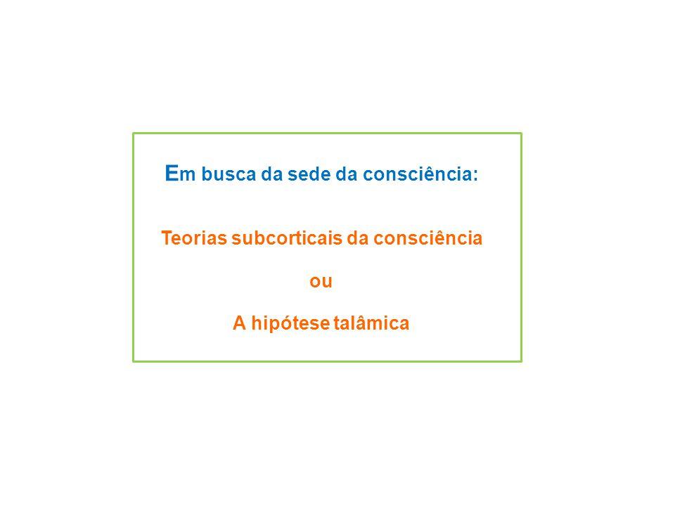 E m busca da sede da consciência: Teorias subcorticais da consciência ou A hipótese talâmica