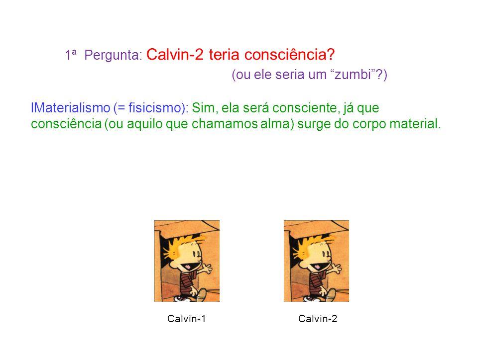 """1ª Pergunta: Calvin-2 teria consciência? (ou ele seria um """"zumbi""""?) Materialismo (= fisicismo): Sim, ela será consciente, já que consciência (ou aquil"""