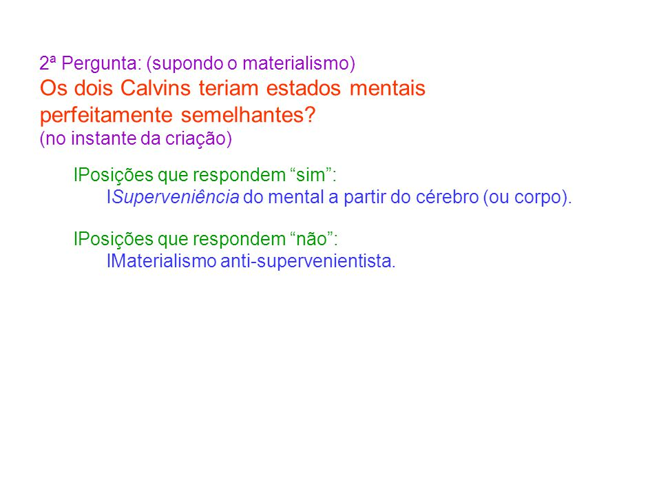 2ª Pergunta: (supondo o materialismo) Os dois Calvins teriam estados mentais perfeitamente semelhantes.