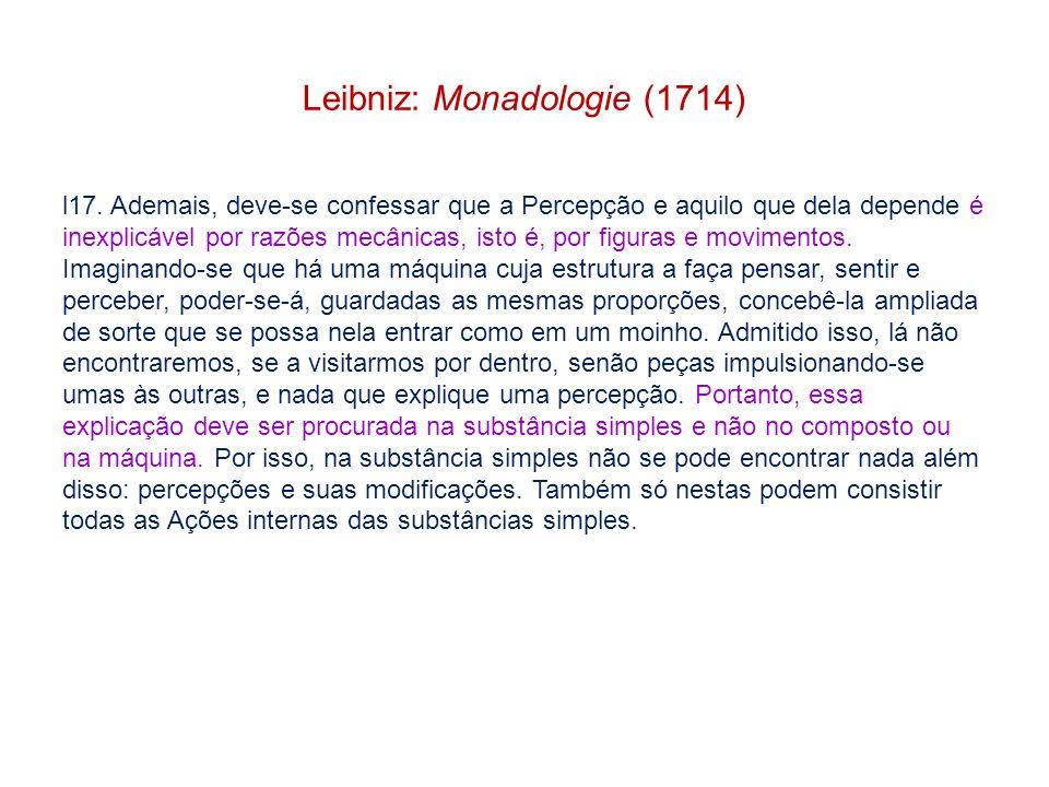 Leibniz: Monadologie (1714) l17. Ademais, deve-se confessar que a Percepção e aquilo que dela depende é inexplicável por razões mecânicas, isto é, por