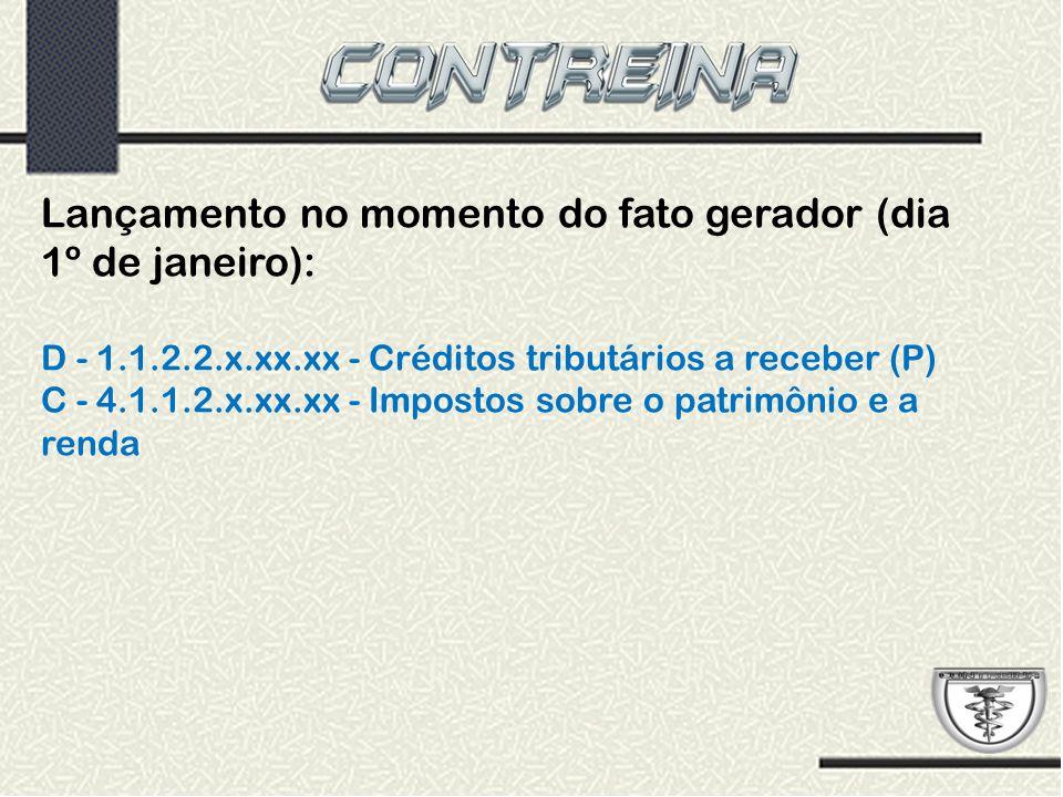 Lançamento no momento do fato gerador (dia 1º de janeiro): D - 1.1.2.2.x.xx.xx - Créditos tributários a receber (P) C - 4.1.1.2.x.xx.xx - Impostos sob
