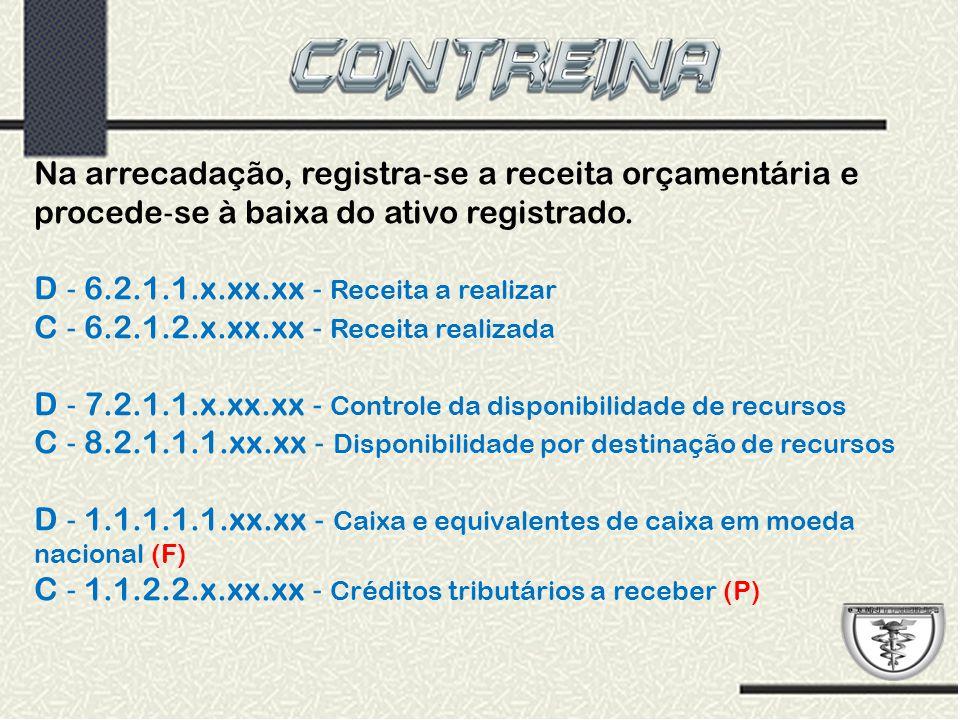 Na arrecadação, registra ‐ se a receita orçamentária e procede ‐ se à baixa do ativo registrado. D ‐ 6.2.1.1.x.xx.xx ‐ Receita a realizar C ‐ 6.2.1.2.