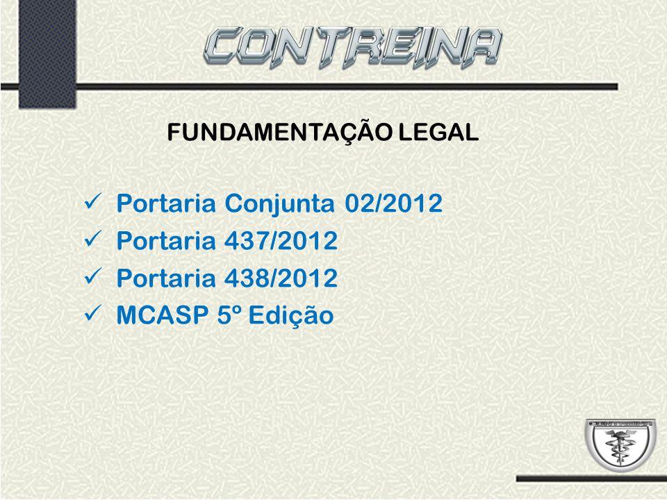 FUNDAMENTAÇÃO LEGAL Portaria Conjunta 02/2012 Portaria 437/2012 Portaria 438/2012 MCASP 5º Edição