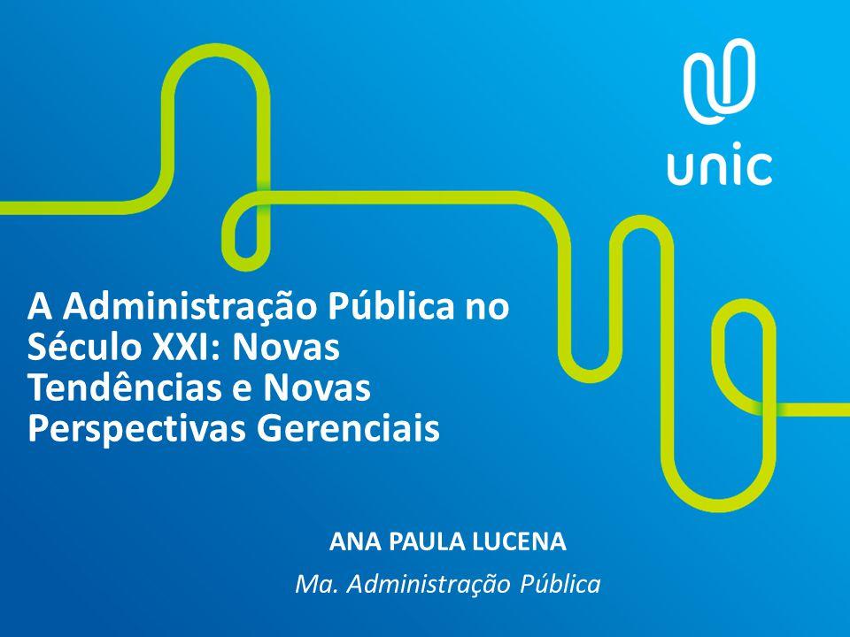 A Administração Pública no Século XXI: Novas Tendências e Novas Perspectivas Gerenciais ANA PAULA LUCENA Ma. Administração Pública