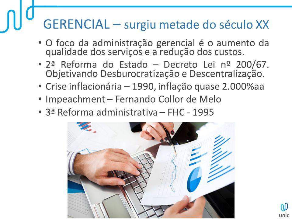 GERENCIAL – surgiu metade do século XX O foco da administração gerencial é o aumento da qualidade dos serviços e a redução dos custos. 2ª Reforma do E